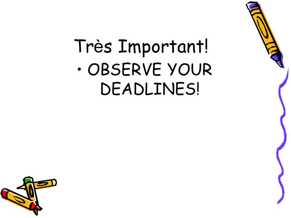 Tr è s Important! OBSERVE YOUR DEADLINES!
