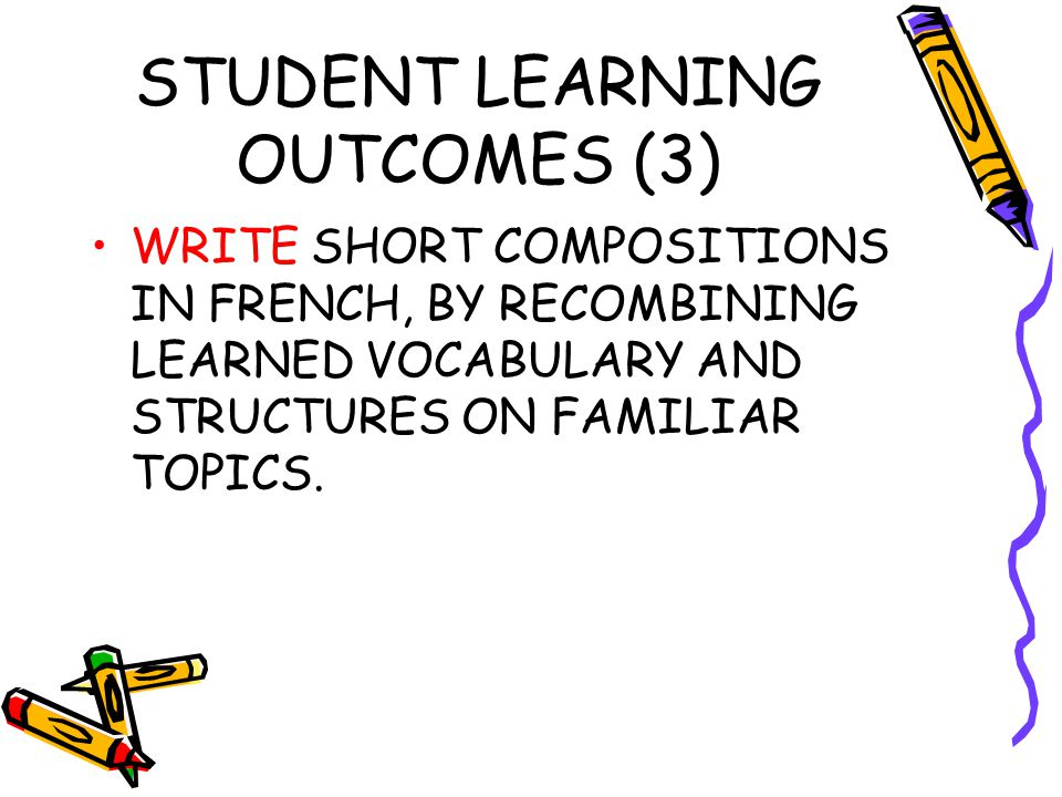 STUDENT LEARNING OUTCOMES (3) WRITE SHORT COMPOSITIONS IN FRENCH, BY RECOMBINING LEARNED VOCABULARY AND STRUCTURES ON FAMILIAR TOPICS.