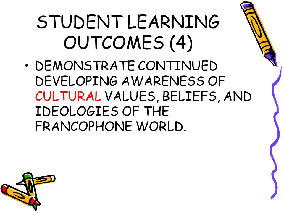 STUDENT LEARNING OUTCOMES (4) DEMONSTRATE CONTINUED DEVELOPING AWARENESS OF CULTURAL VALUES, BELIEFS, AND IDEOLOGIES OF THE FRANCOPHONE WORLD.
