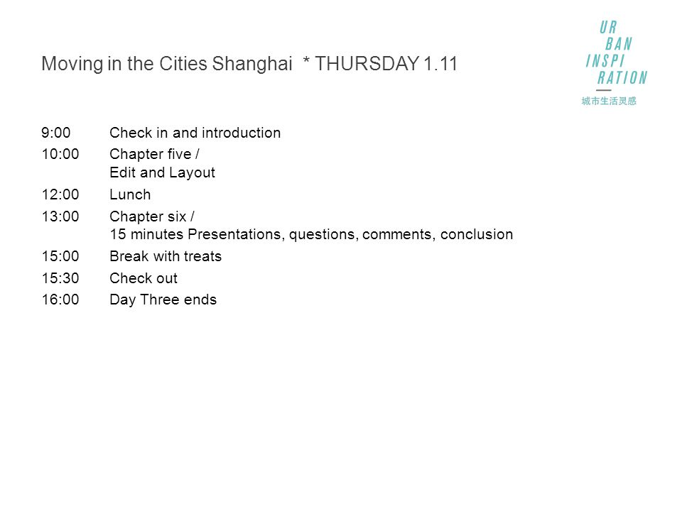 Moving in the Cities Shanghai * THURSDAY 1.11 9:00Check in and introduction 10:00Chapter five / Edit and Layout 12:00Lunch 13:00Chapter six / 15 minutes Presentations, questions, comments, conclusion 15:00Break with treats 15:30Check out 16:00Day Three ends