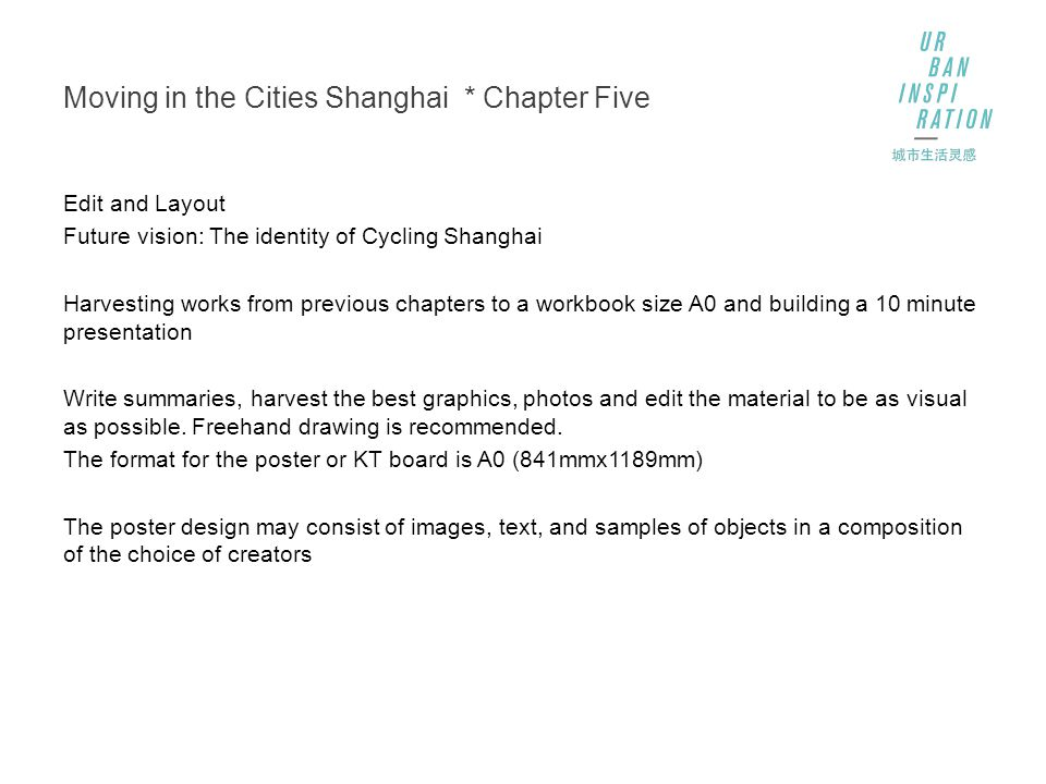 Moving in the Cities Shanghai * Chapter Five Edit and Layout Future vision: The identity of Cycling Shanghai Harvesting works from previous chapters to a workbook size A0 and building a 10 minute presentation Write summaries, harvest the best graphics, photos and edit the material to be as visual as possible.