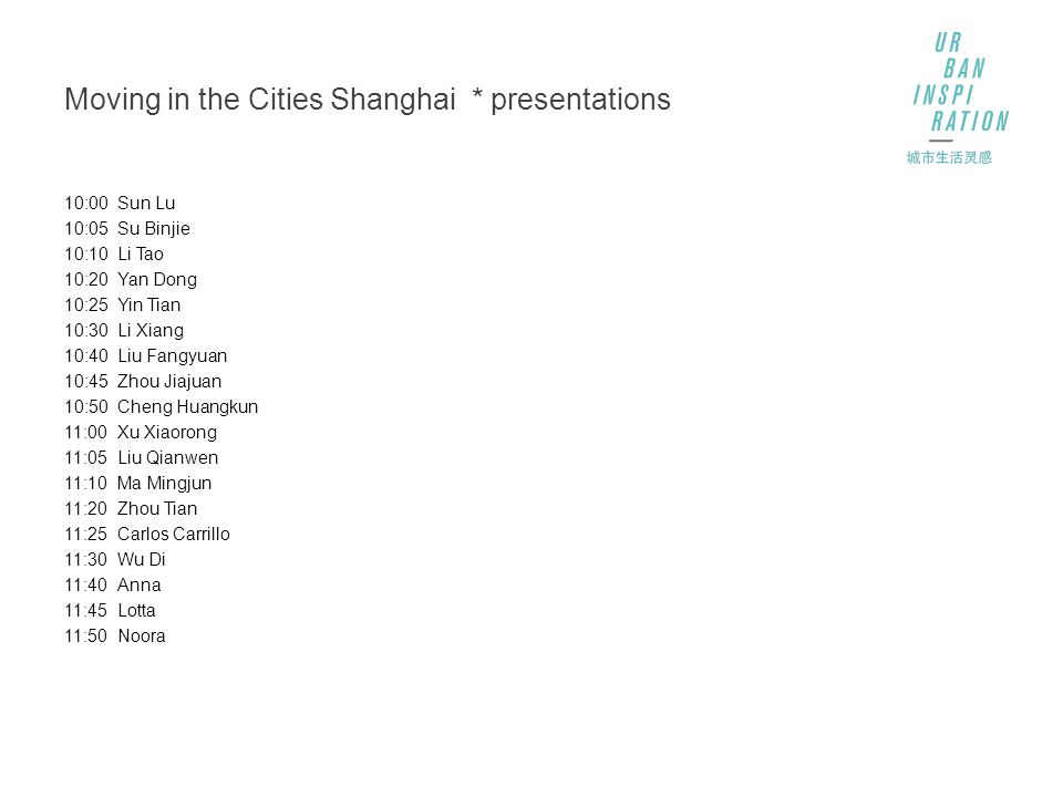 Moving in the Cities Shanghai * presentations 10:00Sun Lu 10:05Su Binjie 10:10Li Tao 10:20Yan Dong 10:25Yin Tian 10:30Li Xiang 10:40Liu Fangyuan 10:45Zhou Jiajuan 10:50Cheng Huangkun 11:00Xu Xiaorong 11:05Liu Qianwen 11:10Ma Mingjun 11:20Zhou Tian 11:25Carlos Carrillo 11:30Wu Di 11:40Anna 11:45Lotta 11:50Noora