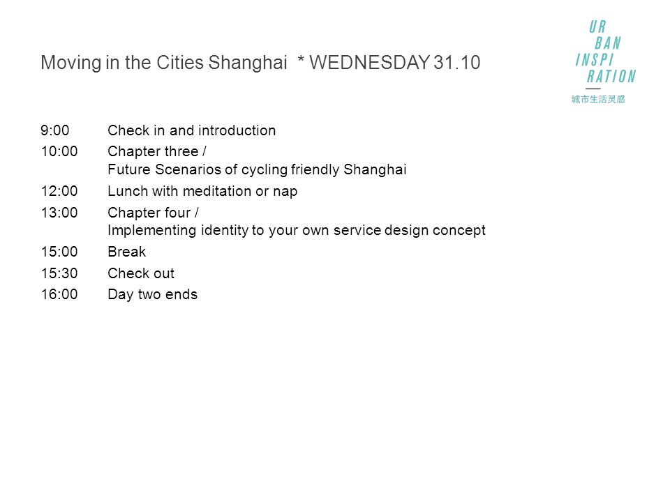 Moving in the Cities Shanghai * WEDNESDAY 31.10 9:00Check in and introduction 10:00Chapter three / Future Scenarios of cycling friendly Shanghai 12:00Lunch with meditation or nap 13:00Chapter four / Implementing identity to your own service design concept 15:00Break 15:30Check out 16:00Day two ends