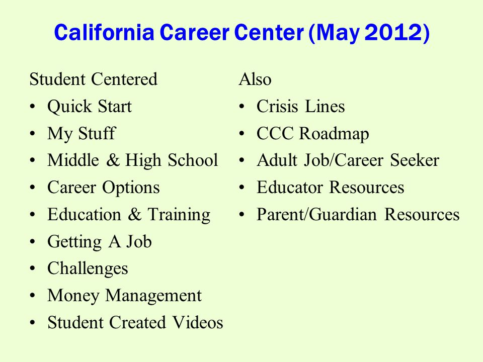 California Career Center (May 2012) Student Centered Quick Start My Stuff Middle & High School Career Options Education & Training Getting A Job Challenges Money Management Student Created Videos Also Crisis Lines CCC Roadmap Adult Job/Career Seeker Educator Resources Parent/Guardian Resources