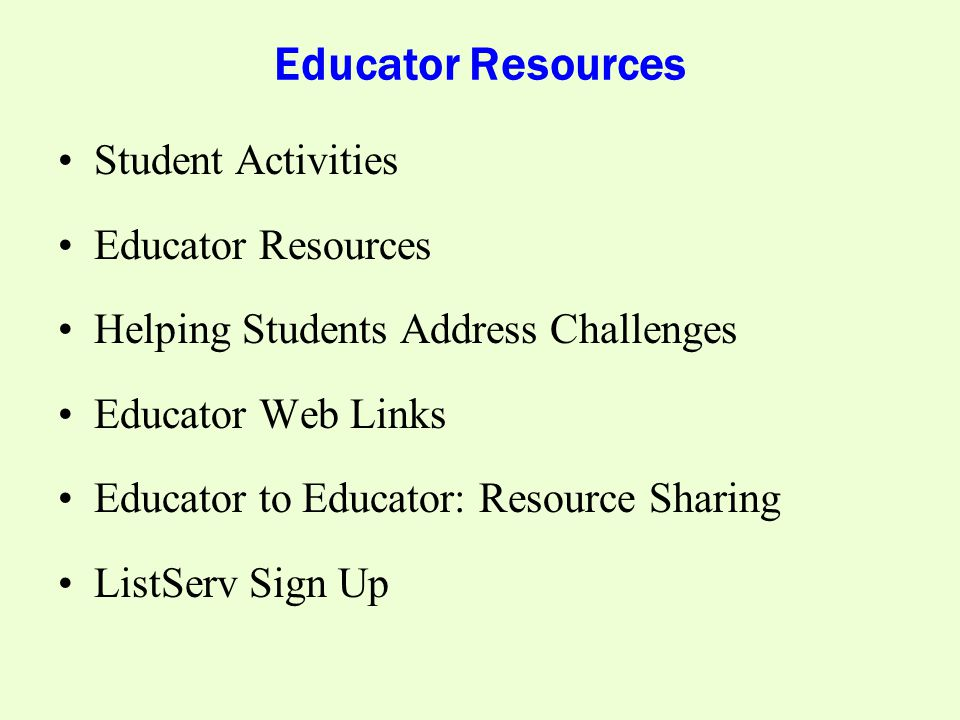 Educator Resources Student Activities Educator Resources Helping Students Address Challenges Educator Web Links Educator to Educator: Resource Sharing ListServ Sign Up