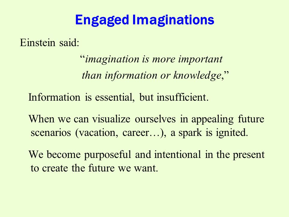 Engaged Imaginations Einstein said: imagination is more important than information or knowledge, Information is essential, but insufficient.