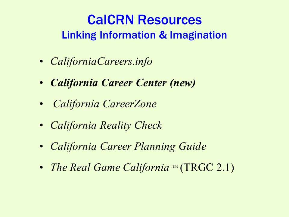 CalCRN Resources Linking Information & Imagination CaliforniaCareers.info California Career Center (new) California CareerZone California Reality Check California Career Planning Guide The Real Game California TM (TRGC 2.1)