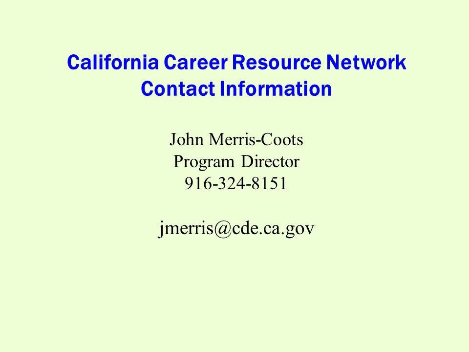 California Career Resource Network Contact Information John Merris-Coots Program Director 916-324-8151 jmerris@cde.ca.gov