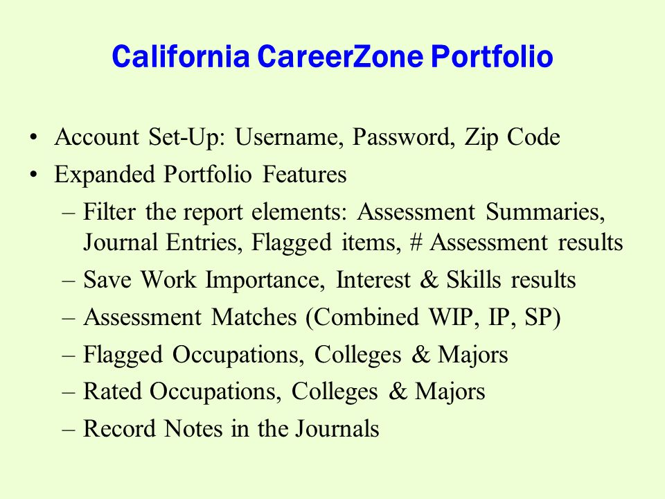 California CareerZone Portfolio Account Set-Up: Username, Password, Zip Code Expanded Portfolio Features –Filter the report elements: Assessment Summaries, Journal Entries, Flagged items, # Assessment results –Save Work Importance, Interest & Skills results –Assessment Matches (Combined WIP, IP, SP) –Flagged Occupations, Colleges & Majors –Rated Occupations, Colleges & Majors –Record Notes in the Journals