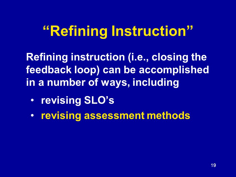 19 Refining Instruction revising SLO's revising assessment methods Refining instruction (i.e., closing the feedback loop) can be accomplished in a number of ways, including