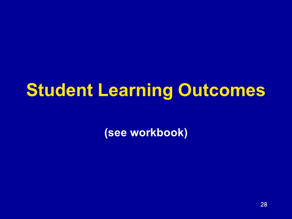 28 Student Learning Outcomes (see workbook)