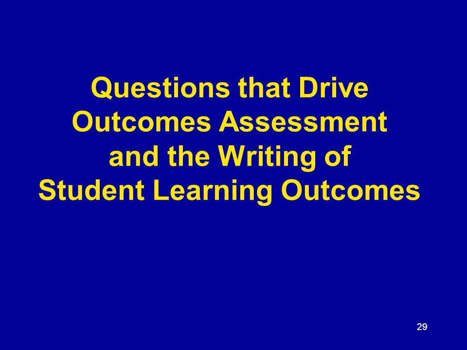 29 Questions that Drive Outcomes Assessment and the Writing of Student Learning Outcomes