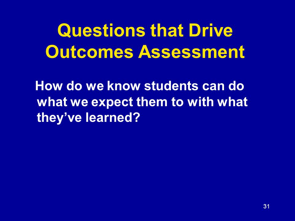 31 Questions that Drive Outcomes Assessment How do we know students can do what we expect them to with what they've learned