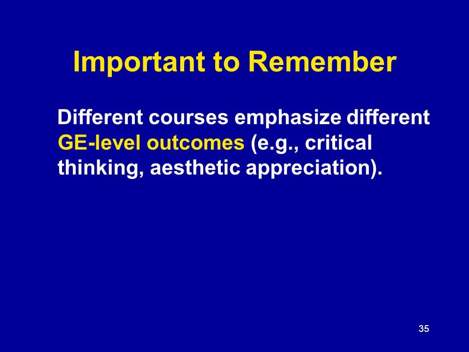 35 Important to Remember Different courses emphasize different GE-level outcomes (e.g., critical thinking, aesthetic appreciation).