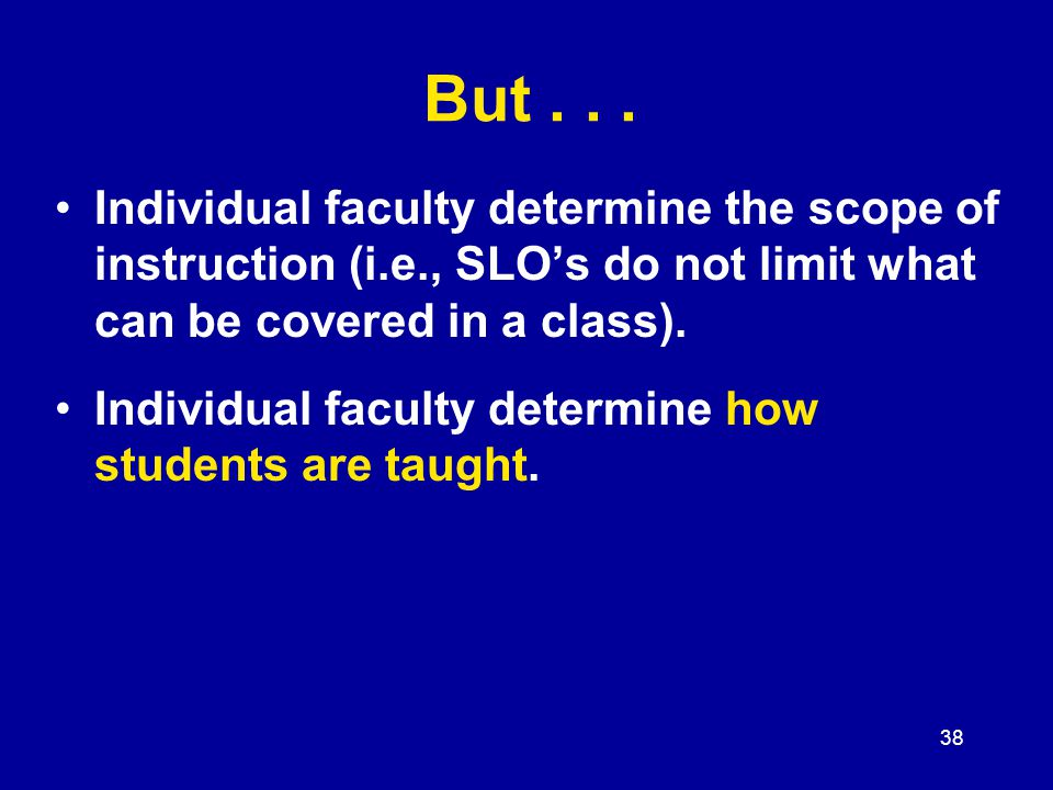 38 Individual faculty determine the scope of instruction (i.e., SLO's do not limit what can be covered in a class).