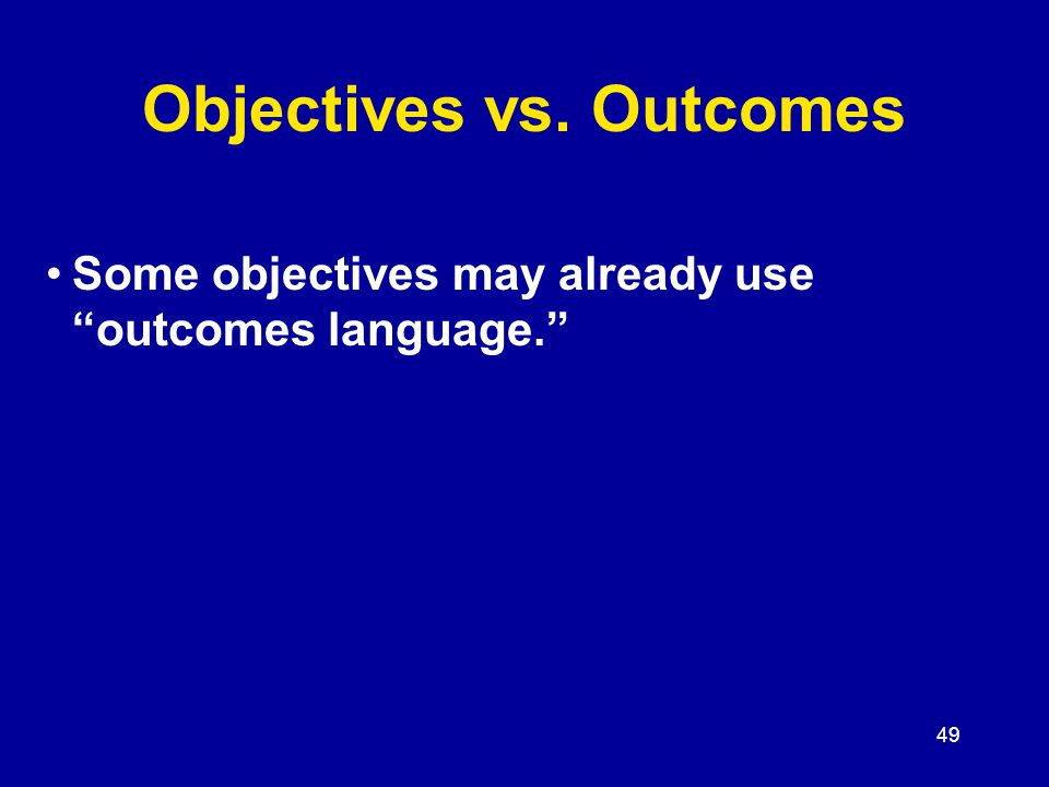 49 Some objectives may already use outcomes language. Objectives vs. Outcomes