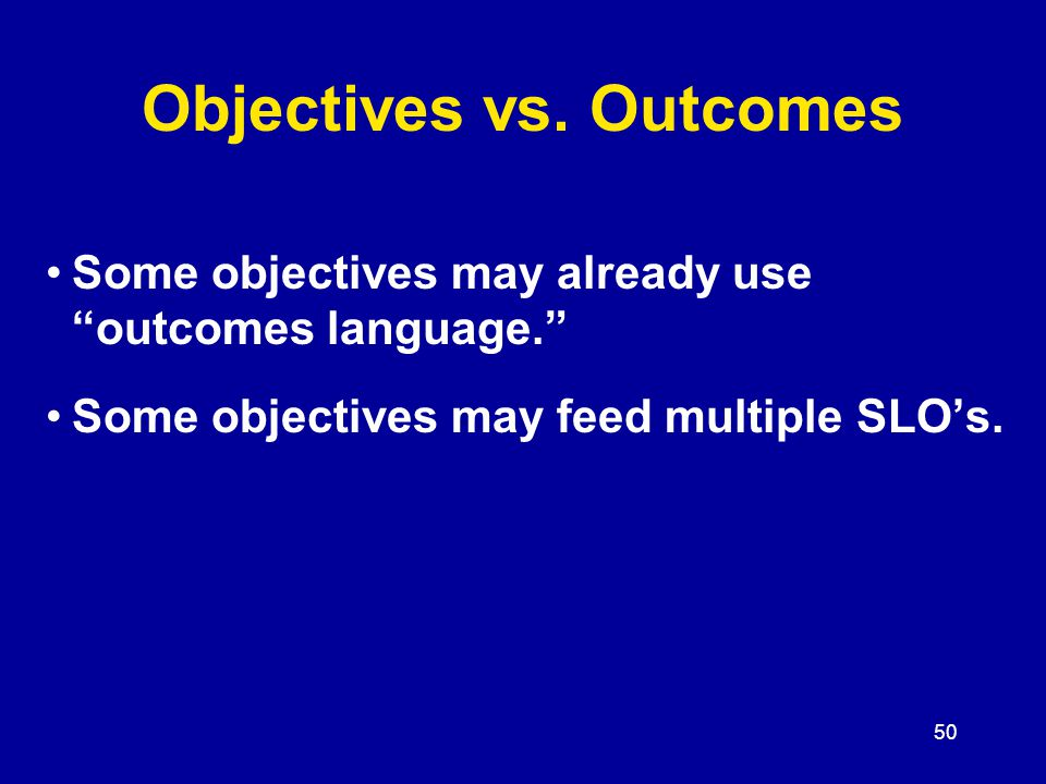 50 Some objectives may already use outcomes language. Some objectives may feed multiple SLO's.