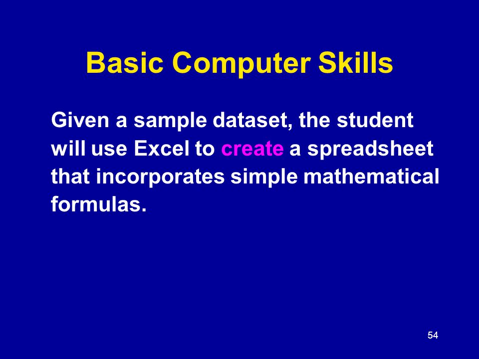 54 Basic Computer Skills Given a sample dataset, the student will use Excel to create a spreadsheet that incorporates simple mathematical formulas.
