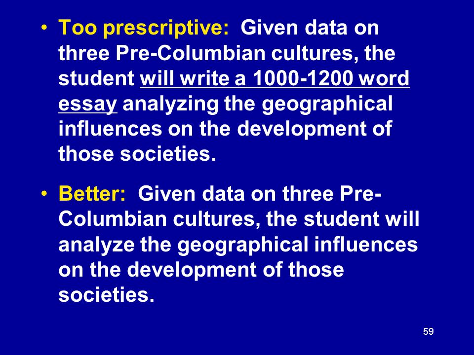 59 Too prescriptive: Given data on three Pre-Columbian cultures, the student will write a 1000-1200 word essay analyzing the geographical influences on the development of those societies.