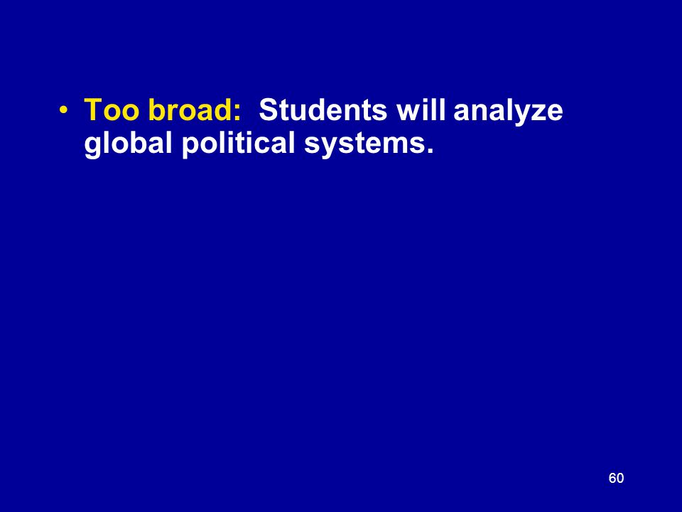 60 Too broad: Students will analyze global political systems.