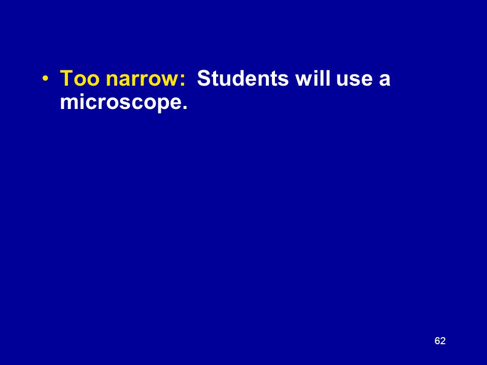 62 Too narrow: Students will use a microscope.