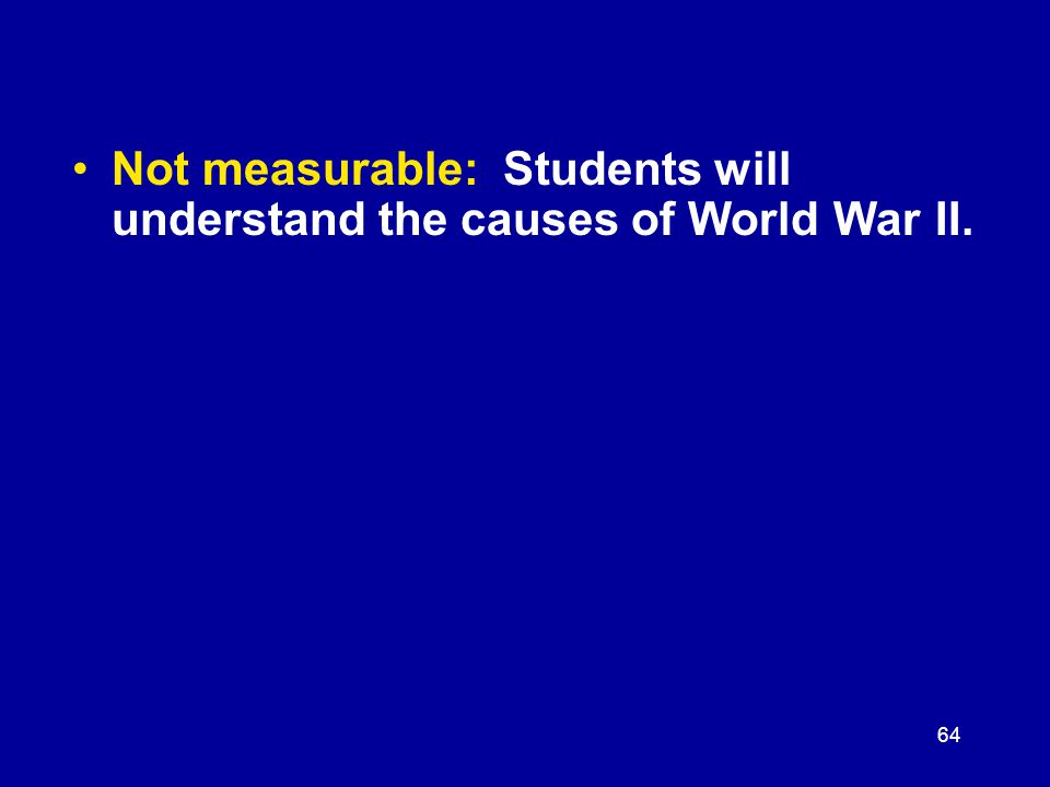 64 Not measurable: Students will understand the causes of World War II.