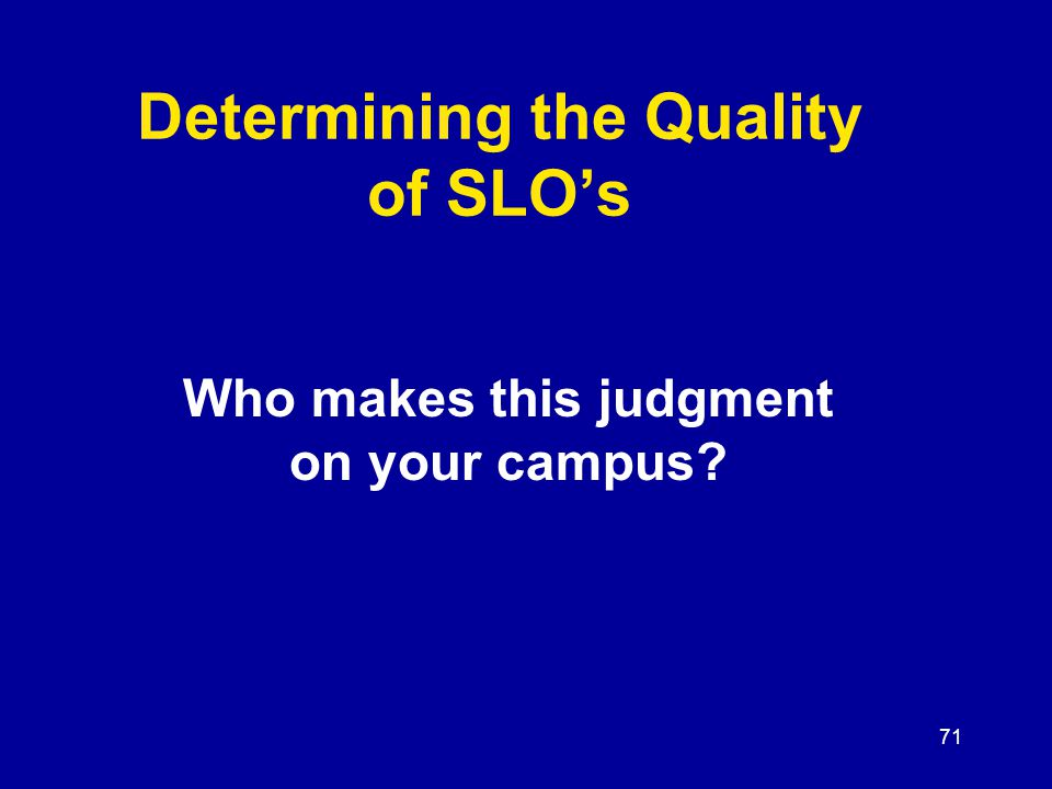 71 Determining the Quality of SLO's Who makes this judgment on your campus