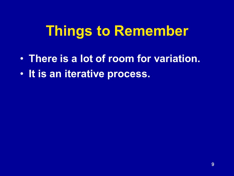 9 Things to Remember There is a lot of room for variation. It is an iterative process.