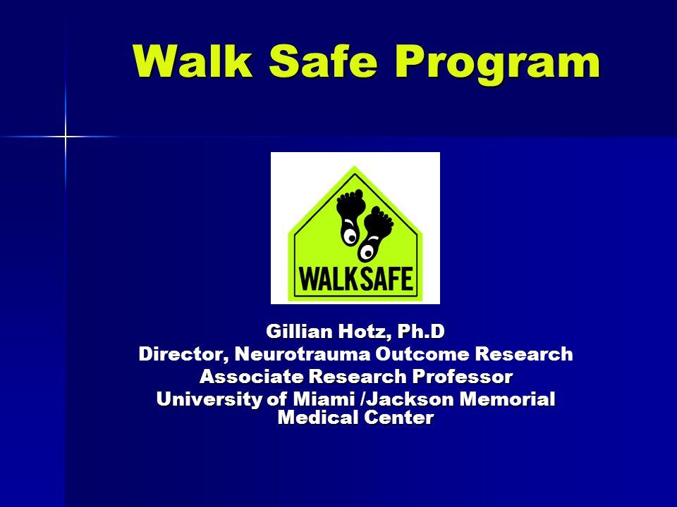 Walk Safe Program Gillian Hotz, Ph.D Director, Neurotrauma Outcome Research Associate Research Professor University of Miami /Jackson Memorial Medical Center