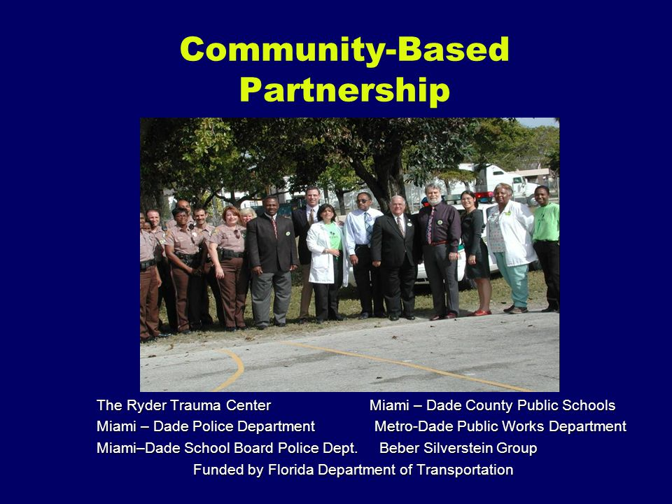 Community-Based Partnership The Ryder Trauma Center Miami – Dade County Public Schools Miami – Dade Police Department Metro-Dade Public Works Department Miami–Dade School Board Police Dept.