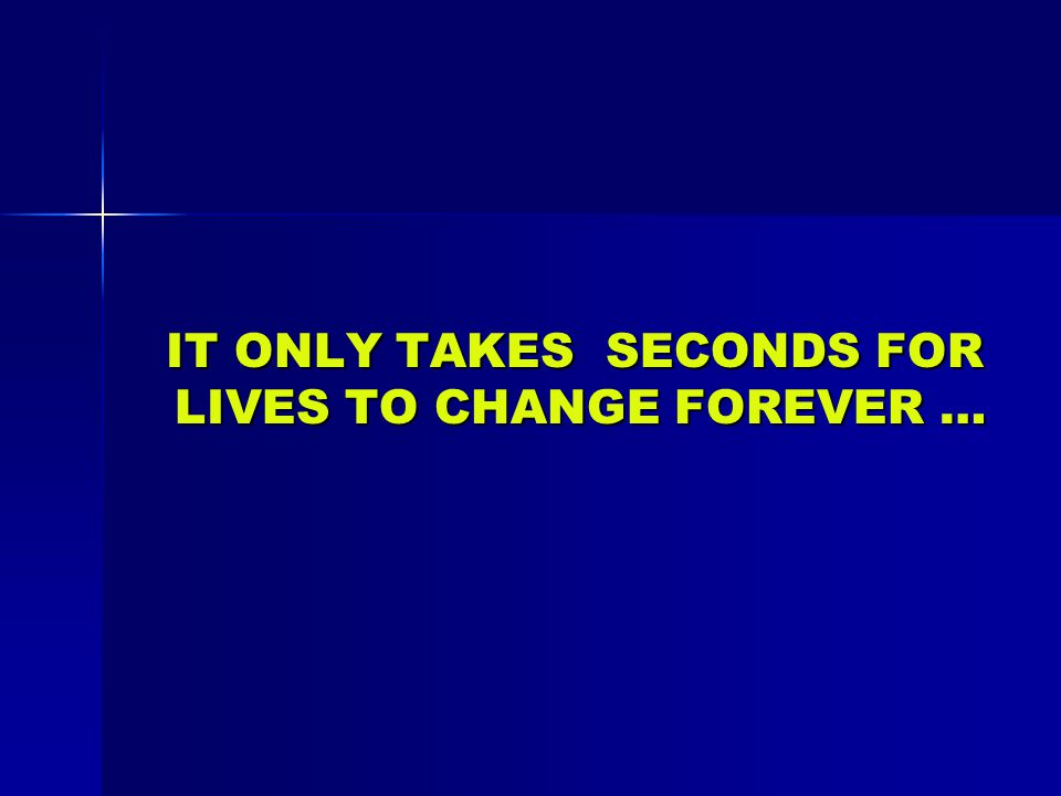IT ONLY TAKES SECONDS FOR LIVES TO CHANGE FOREVER … IT ONLY TAKES SECONDS FOR LIVES TO CHANGE FOREVER …