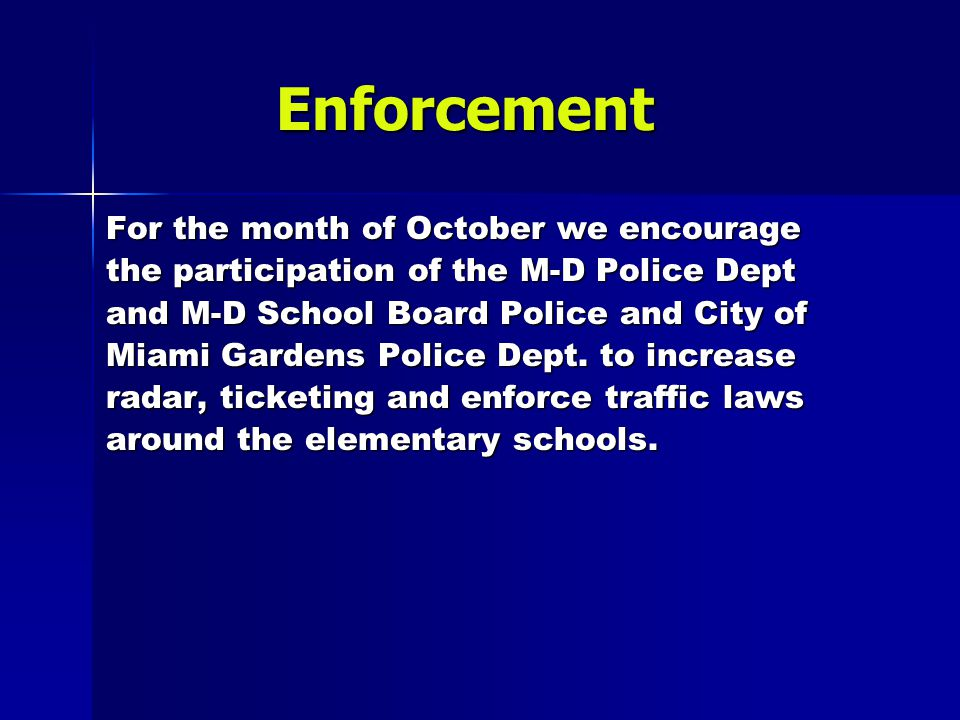 Enforcement Enforcement For the month of October we encourage the participation of the M-D Police Dept and M-D School Board Police and City of Miami Gardens Police Dept.