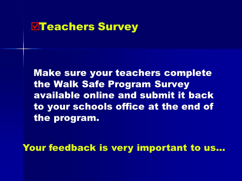   Teachers Survey Make sure your teachers complete the Walk Safe Program Survey available online and submit it back to your schools office at the end of the program.