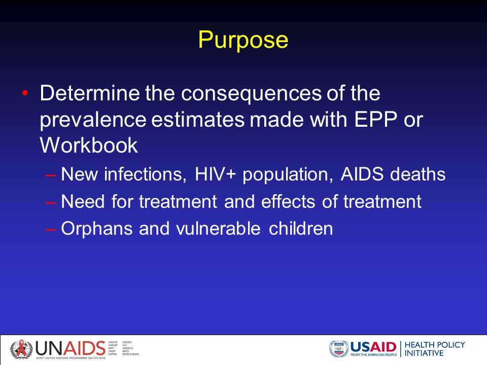 Purpose Determine the consequences of the prevalence estimates made with EPP or Workbook –New infections, HIV+ population, AIDS deaths –Need for treat