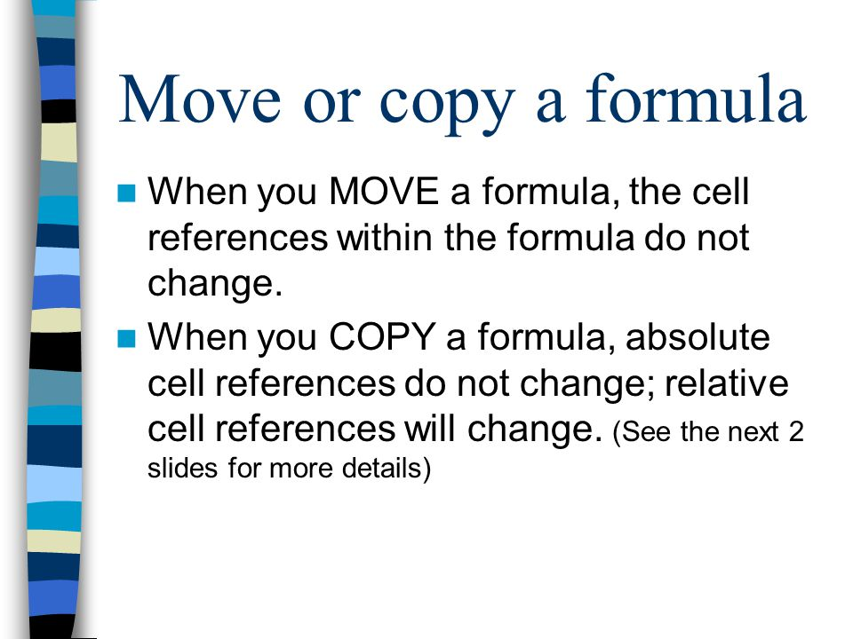 Move or copy a formula When you MOVE a formula, the cell references within the formula do not change.