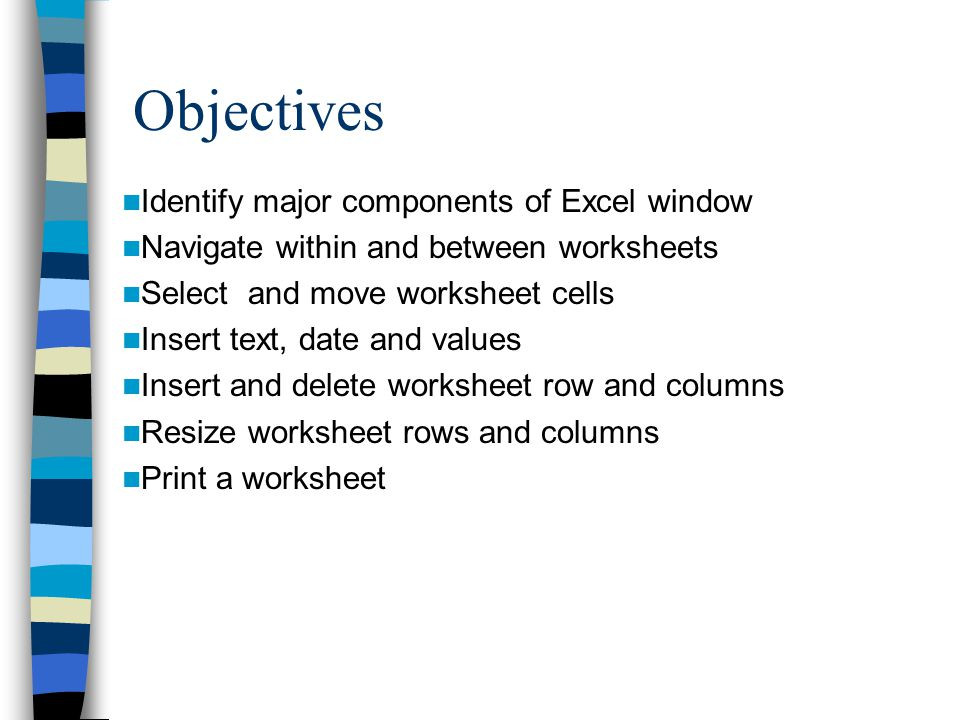 Objectives Identify major components of Excel window Navigate within and between worksheets Select and move worksheet cells Insert text, date and values Insert and delete worksheet row and columns Resize worksheet rows and columns Print a worksheet