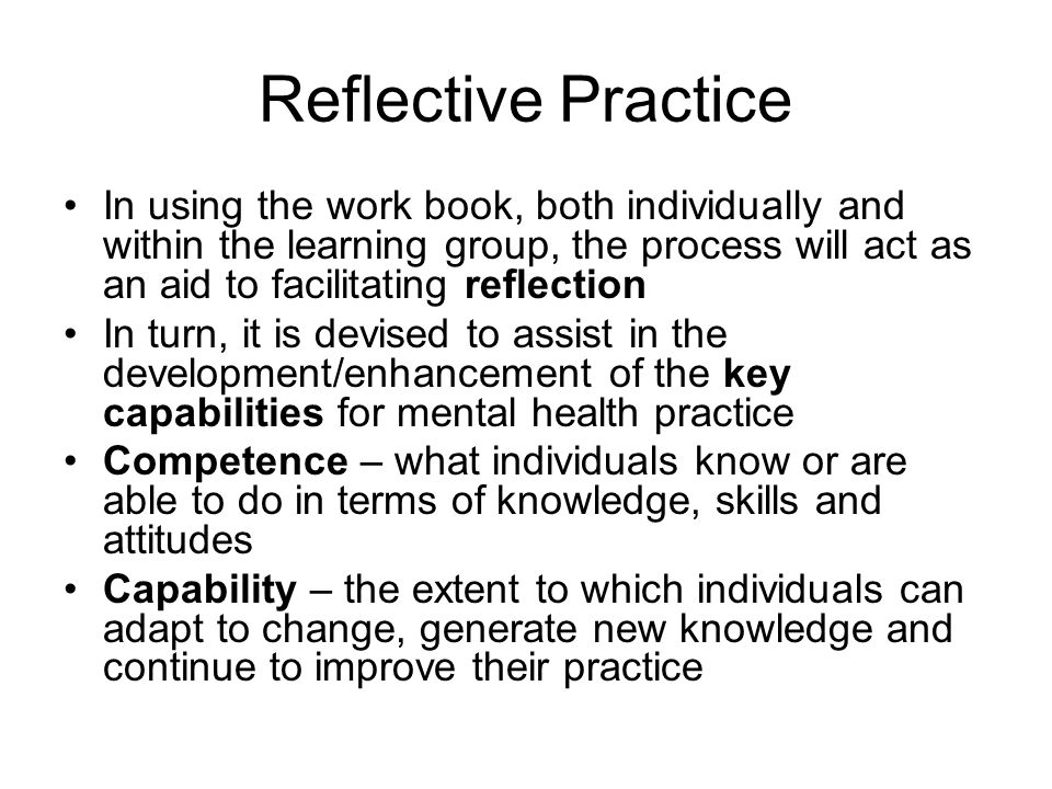 Reflective Practice In using the work book, both individually and within the learning group, the process will act as an aid to facilitating reflection In turn, it is devised to assist in the development/enhancement of the key capabilities for mental health practice Competence – what individuals know or are able to do in terms of knowledge, skills and attitudes Capability – the extent to which individuals can adapt to change, generate new knowledge and continue to improve their practice
