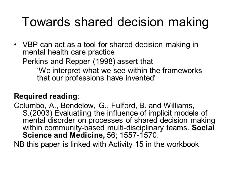 Towards shared decision making VBP can act as a tool for shared decision making in mental health care practice Perkins and Repper (1998) assert that '