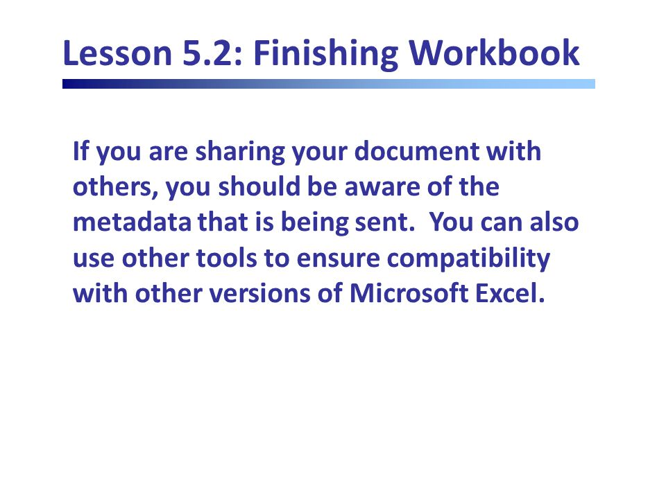 Lesson 5.2: Finishing Workbook If you are sharing your document with others, you should be aware of the metadata that is being sent.