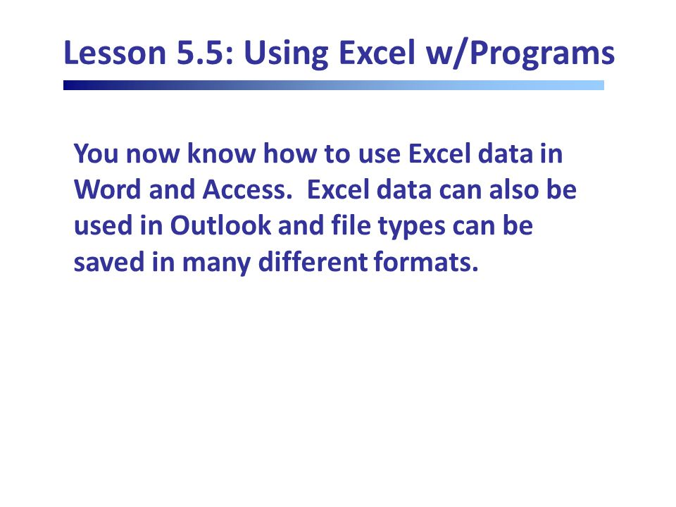 Lesson 5.5: Using Excel w/Programs You now know how to use Excel data in Word and Access.