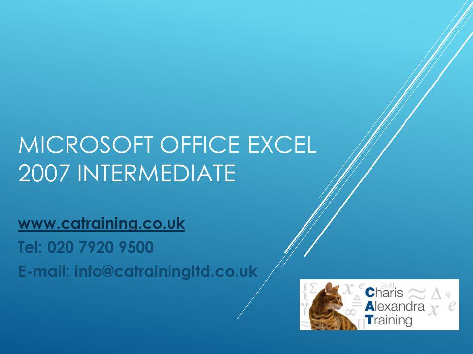 MICROSOFT OFFICE EXCEL 2007 INTERMEDIATE www.catraining.co.uk Tel: 020 7920 9500 E-mail: info@catrainingltd.co.uk