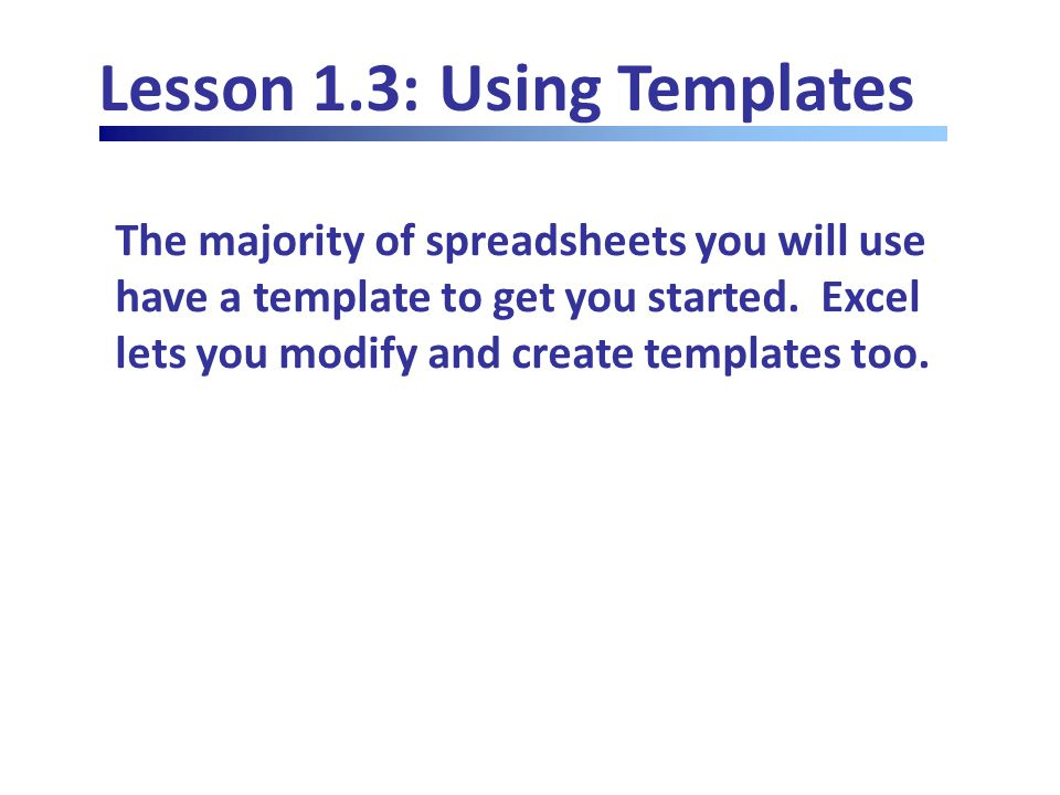 Lesson 1.3: Using Templates The majority of spreadsheets you will use have a template to get you started.