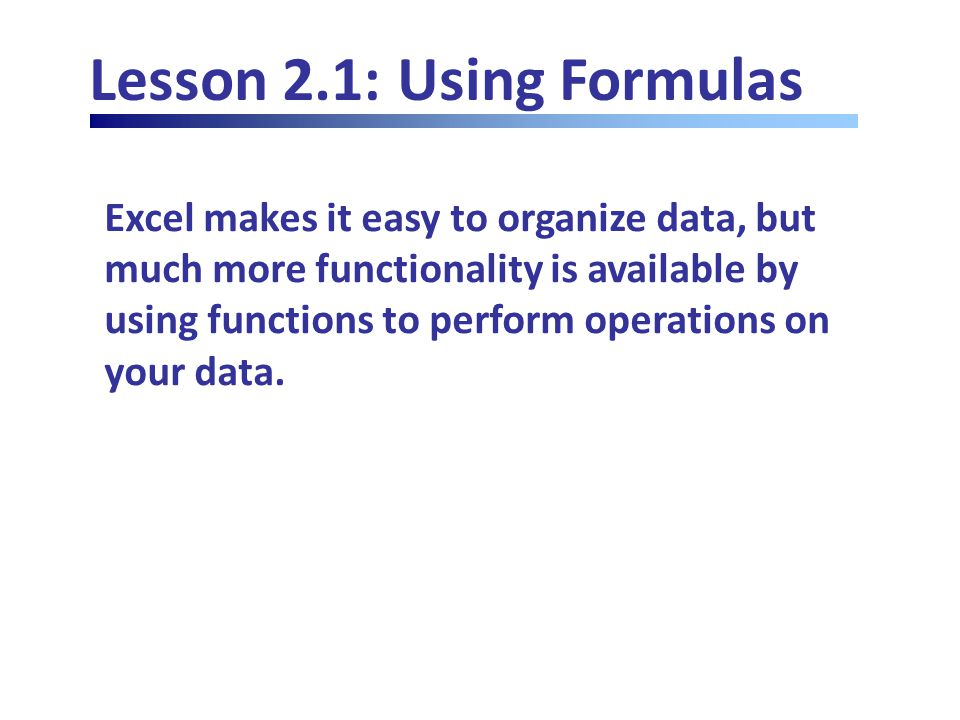 Lesson 2.1: Using Formulas Excel makes it easy to organize data, but much more functionality is available by using functions to perform operations on your data.