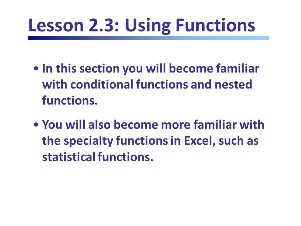 Lesson 2.3: Using Functions In this section you will become familiar with conditional functions and nested functions.