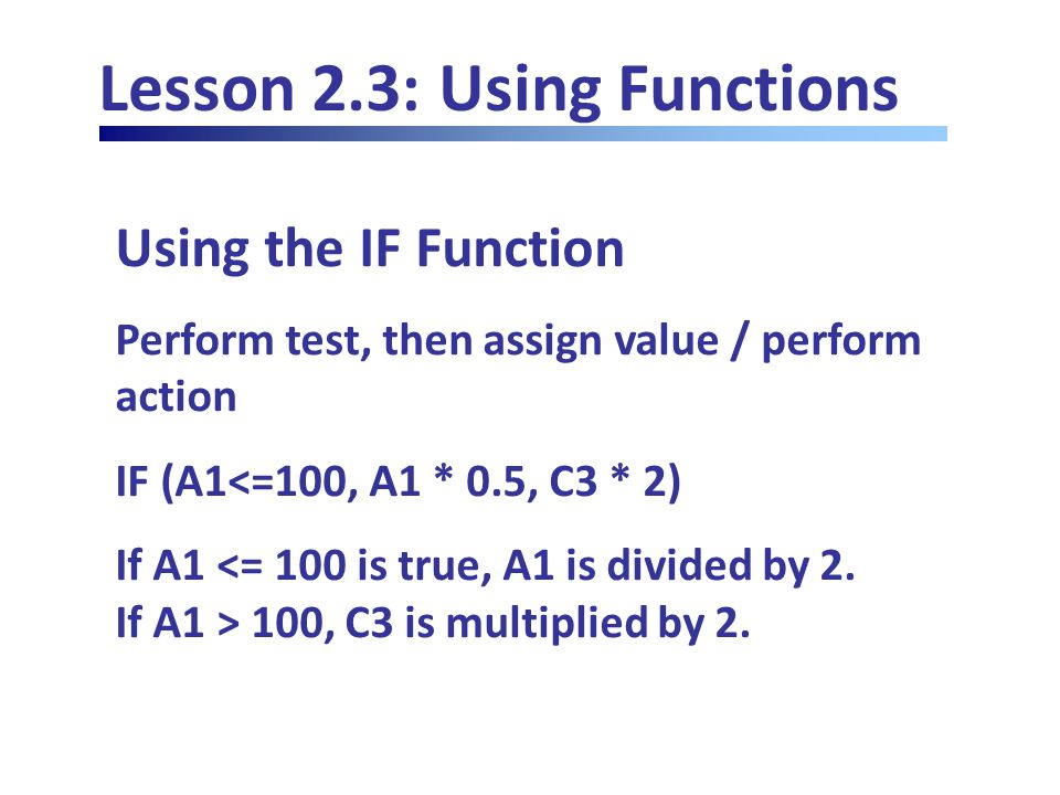 Lesson 2.3: Using Functions Using the IF Function Perform test, then assign value / perform action IF (A1<=100, A1 * 0.5, C3 * 2) If A1 100, C3 is multiplied by 2.