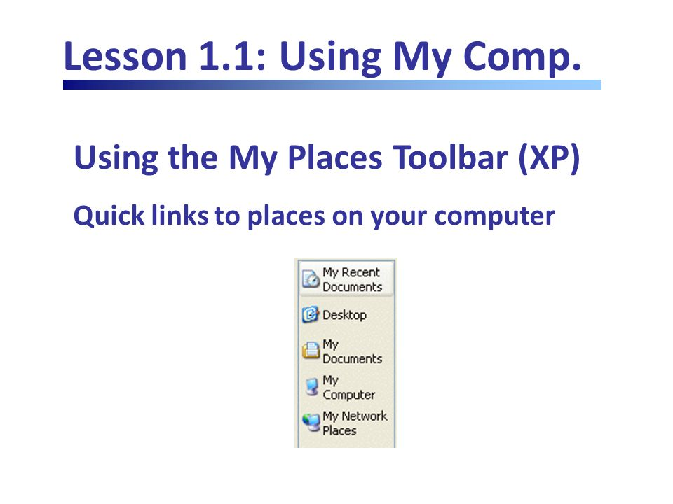 Lesson 1.1: Using My Comp. Using the My Places Toolbar (XP) Quick links to places on your computer