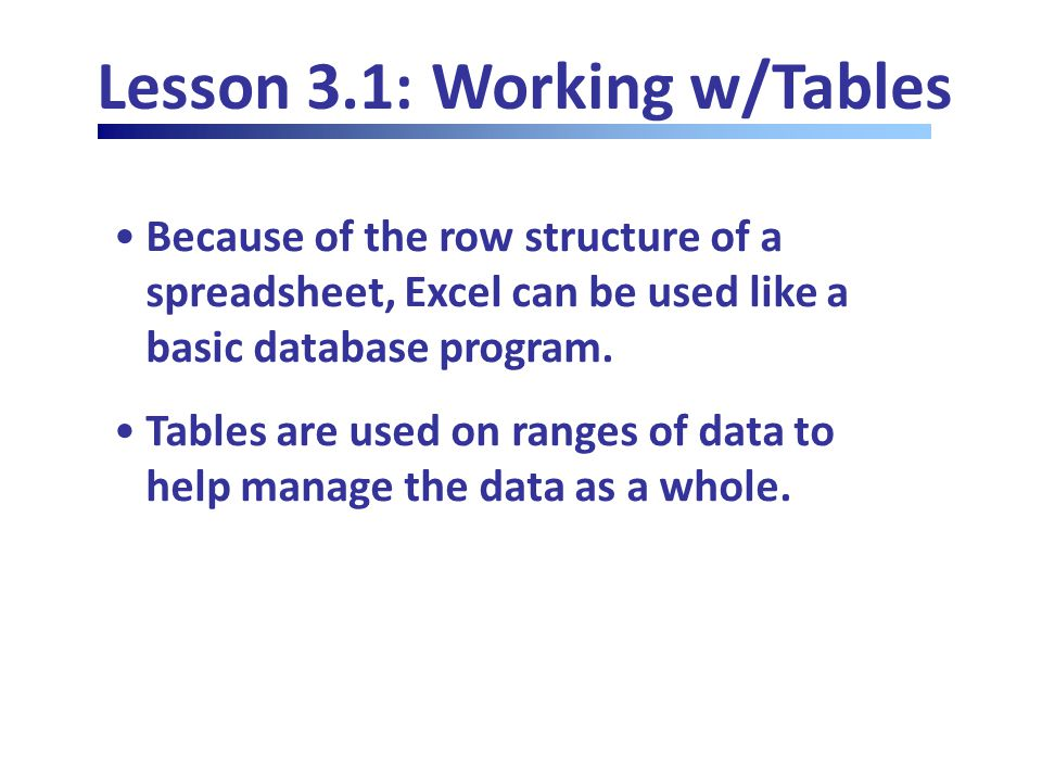 Lesson 3.1: Working w/Tables Because of the row structure of a spreadsheet, Excel can be used like a basic database program.