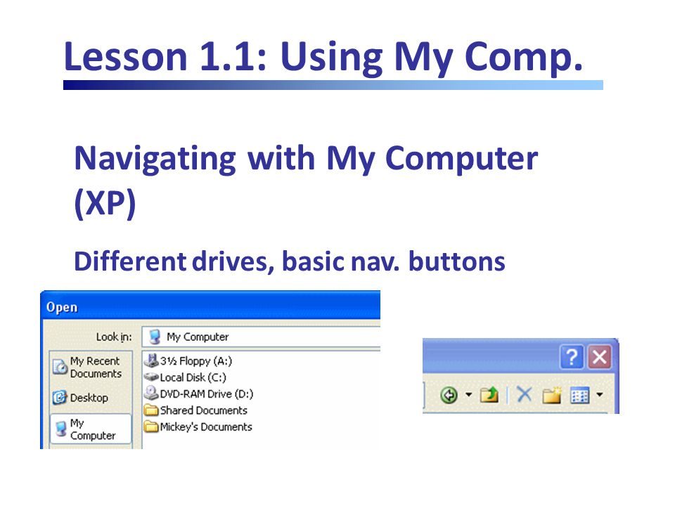 Lesson 1.1: Using My Comp. Navigating with My Computer (XP) Different drives, basic nav. buttons
