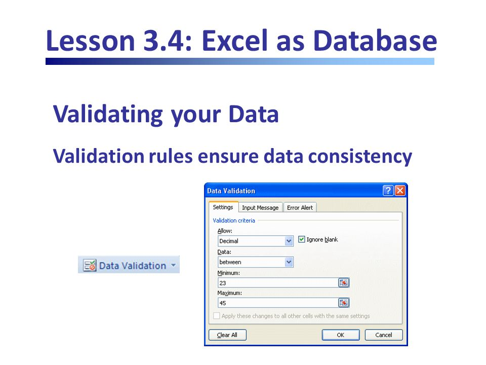 Lesson 3.4: Excel as Database Validating your Data Validation rules ensure data consistency
