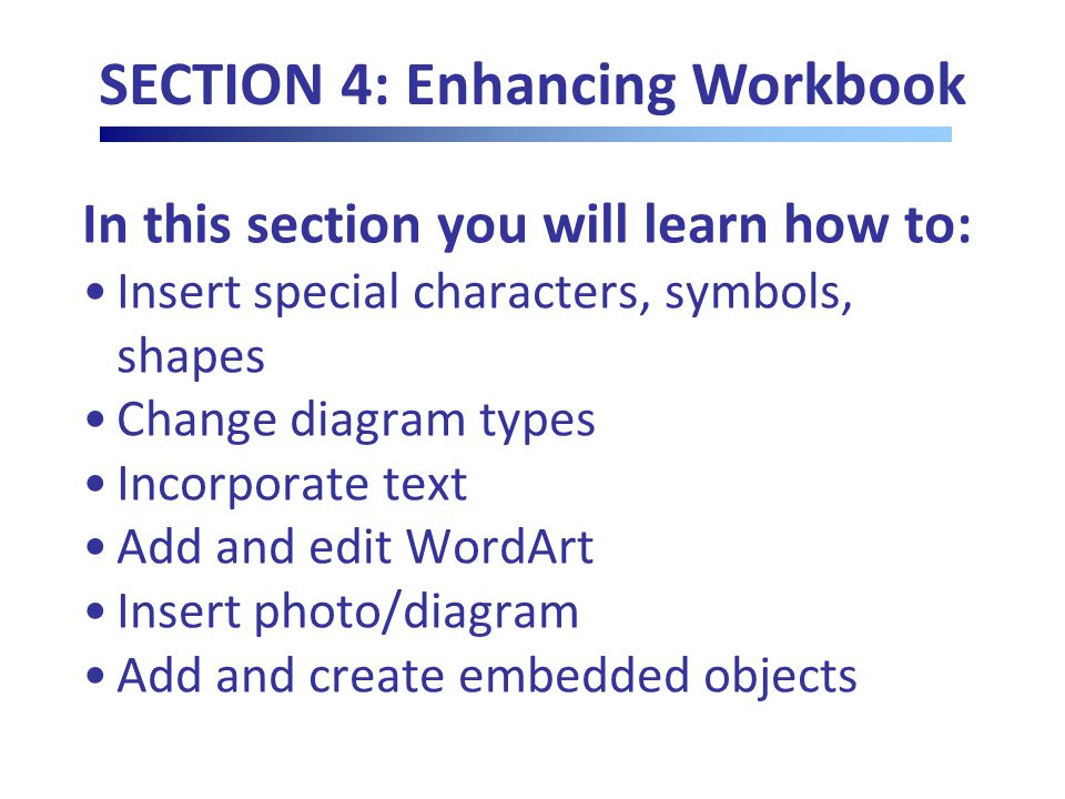 In this section you will learn how to: Insert special characters, symbols, shapes Change diagram types Incorporate text Add and edit WordArt Insert photo/diagram Add and create embedded objects SECTION 4: Enhancing Workbook